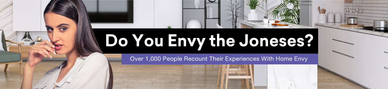 Do You Envy The Joneses. Over 1000 people recount their expeiences with Home Envy.