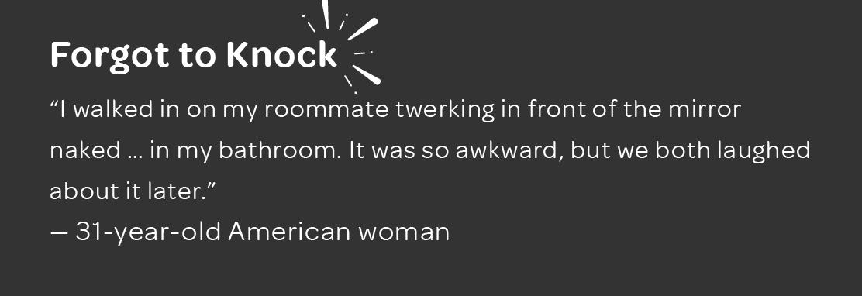 Respondent walked in on their roommate twerking.
